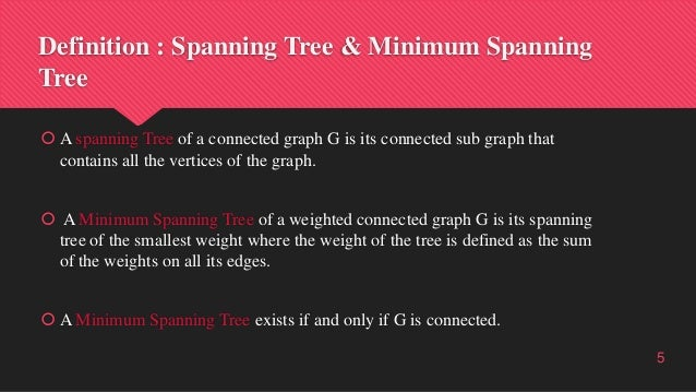 Definition : Spanning Tree & Minimum Spanning Tree  A spanning Tree of a connected graph G is its connected sub graph tha...