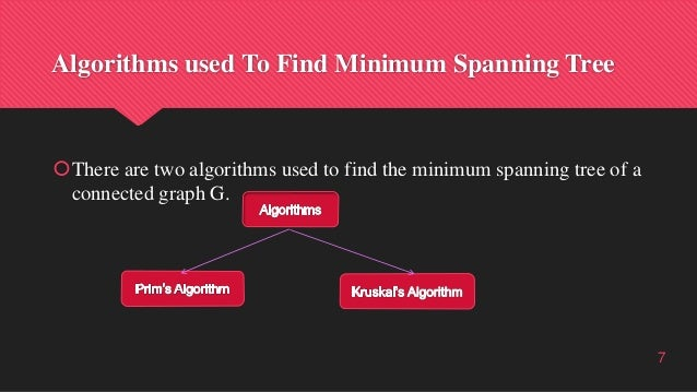 Algorithms used To Find Minimum Spanning Tree There are two algorithms used to find the minimum spanning tree of a connec...
