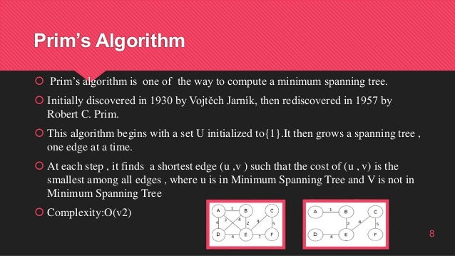 Prim's Algorithm  Prim's algorithm is one of the way to compute a minimum spanning tree.  Initially discovered in 1930 b...