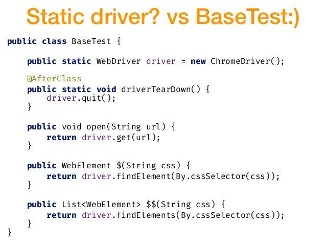 Static driver? vs BaseTest:) public class BaseTest { public static WebDriver driver = new ChromeDriver(); @AfterClass publ...