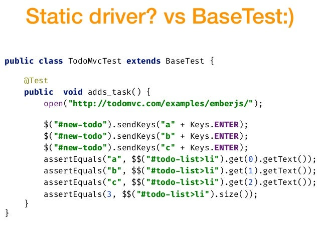 "public class TodoMvcTest extends BaseTest { @Test public void adds_task() { open(""http:!//todomvc.com/examples/emberjs/"");..."