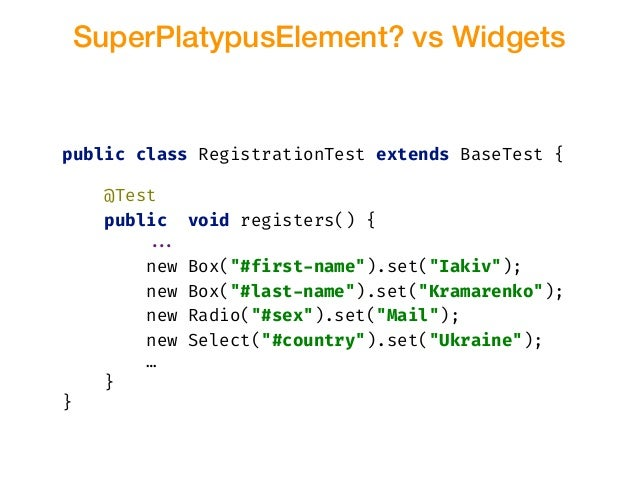 SuperPlatypusElement? vs Widgets public class RegistrationTest extends BaseTest { @Test public void registers() { !!... ne...