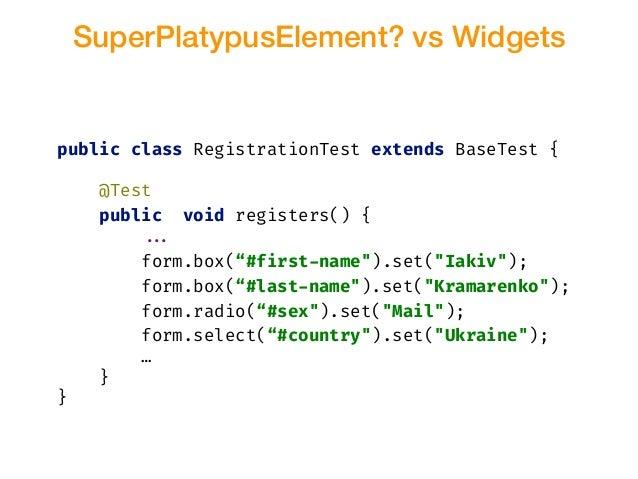 SuperPlatypusElement? vs Widgets public class RegistrationTest extends BaseTest { @Test public void registers() { !!... fo...