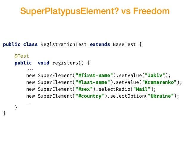 SuperPlatypusElement? vs Freedom public class RegistrationTest extends BaseTest { @Test public void registers() { !!... ne...