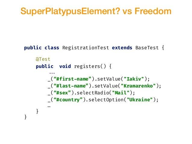 SuperPlatypusElement? vs Freedom public class RegistrationTest extends BaseTest { @Test public void registers() { !!... _(...