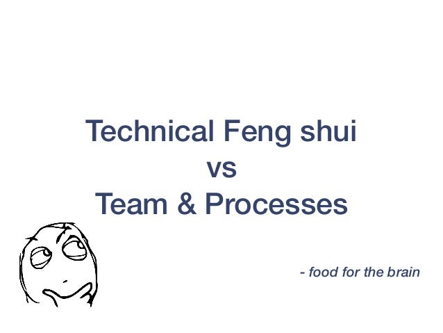 - food for the brain Technical Feng shui vs Team & Processes