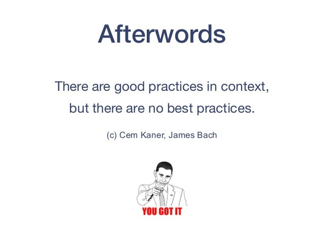 Afterwords There are good practices in context,   but there are no best practices.  (c) Cem Kaner, James Bach