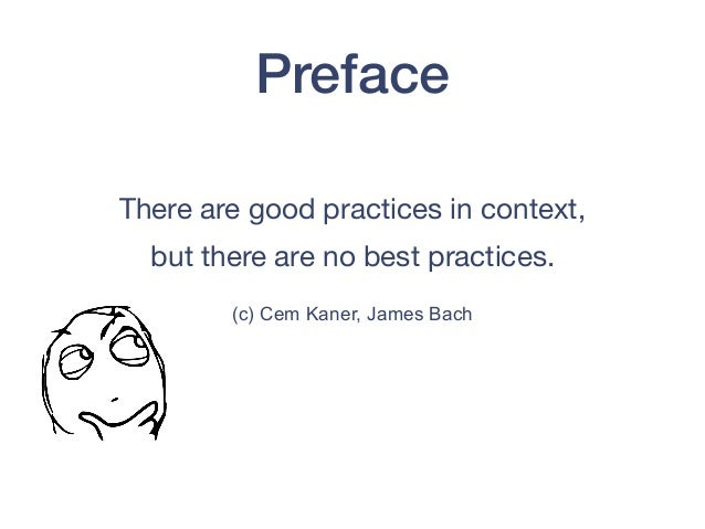 Preface There are good practices in context,   but there are no best practices.  (c) Cem Kaner, James Bach