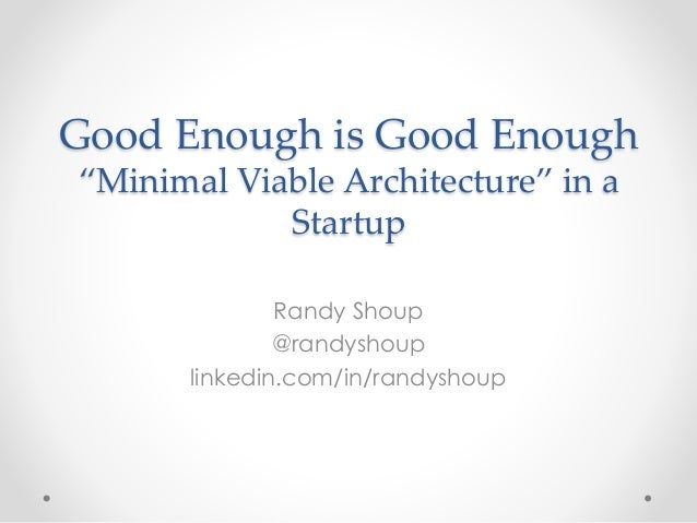 "Good Enough is Good Enough  ""Minimal Viable Architecture"" in a  Startup  Randy Shoup  @randyshoup  linkedin.com/in/randysh..."
