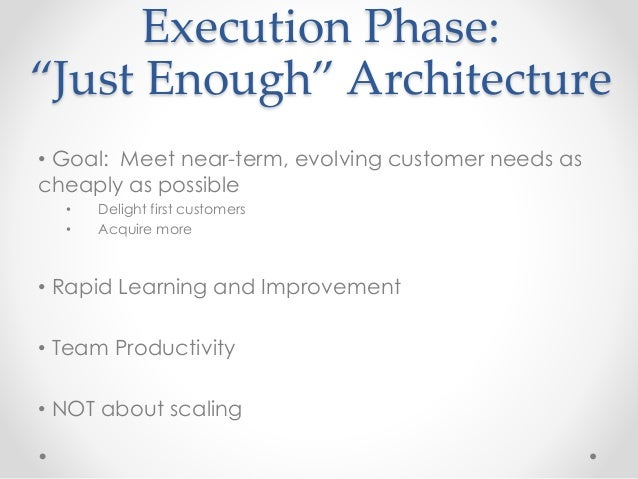 """Execution Phase:  """"Just Enough"""" Architecture  • Goal: Meet near-term, evolving customer needs as  cheaply as possible  • D..."""