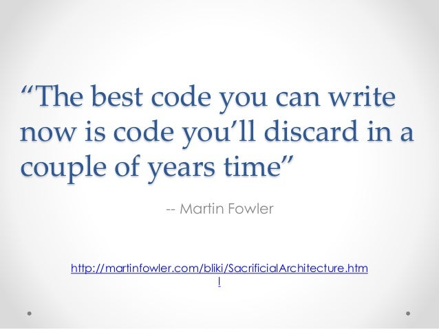 """""""The best code you can write  now is code you'll discard in a  couple of years time""""  -- Martin Fowler  http://martinfowle..."""
