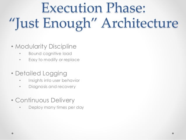 """Execution Phase:  """"Just Enough"""" Architecture  • Modularity Discipline  • Bound cognitive load  • Easy to modify or replace..."""