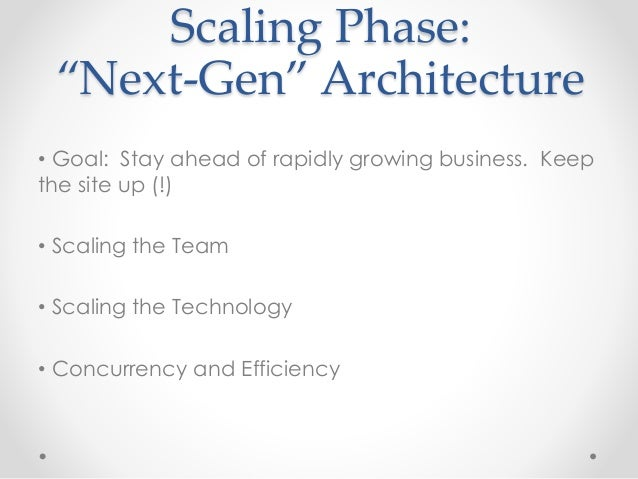 """Scaling Phase:  """"Next-Gen"""" Architecture  • Goal: Stay ahead of rapidly growing business. Keep  the site up (!)  • Scaling ..."""