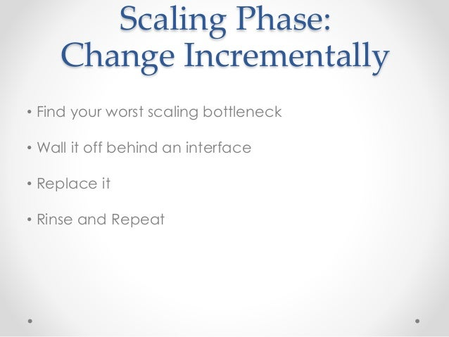 Scaling Phase:  Change Incrementally  • Find your worst scaling bottleneck  • Wall it off behind an interface  • Replace i...
