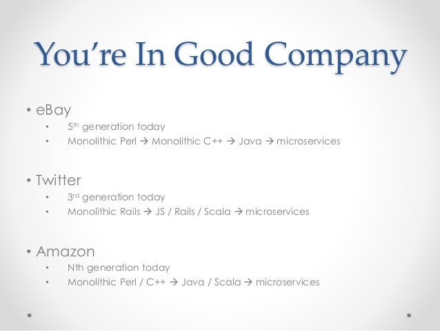 You're In Good Company  • eBay  • 5th generation today  • Monolithic Perl  Monolithic C++  Java  microservices  • Twitt...