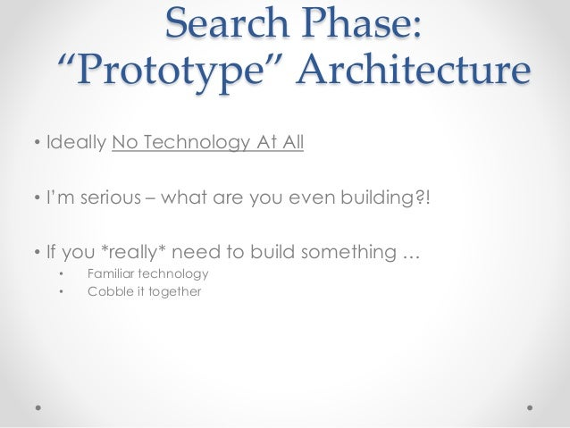 """Search Phase:  """"Prototype"""" Architecture  • Ideally No Technology At All  • I'm serious – what are you even building?!  • I..."""
