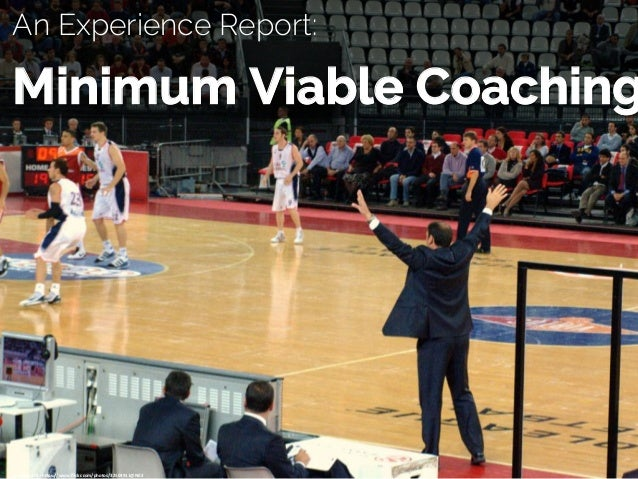 An Experience Report: Minimum Viable Coaching cc:	osteria79	-	h/ps://www.flickr.com/photos/32504911@N03