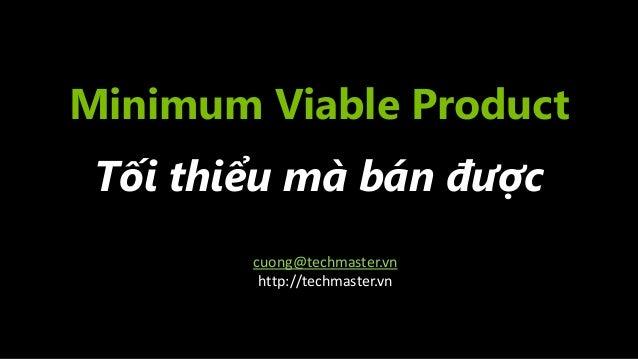 Minimum Viable Product Tối thiểu mà bán được cuong@techmaster.vn http://techmaster.vn