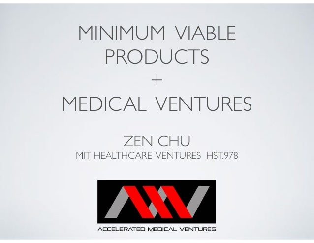 MINIMUM VIABLE PRODUCTS + MEDICAL VENTURES ZEN CHU MIT HEALTHCARE VENTURES HST.978