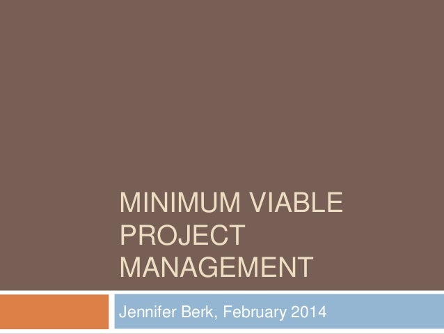 MINIMUM VIABLE PROJECT MANAGEMENT Jennifer Berk, February 2014