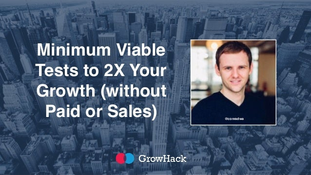Minimum Viable Tests to 2X Your Growth (without Paid or Sales) @conradwa