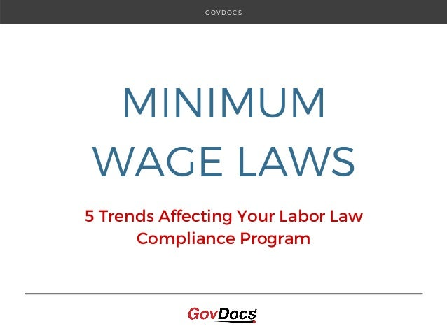 MINIMUM WAGE LAWS 5 Trends Affecting Your Labor Law Compliance Program G O V D O C S
