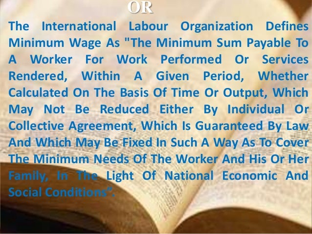 """OR The International Labour Organization Defines Minimum Wage As """"The Minimum Sum Payable To A Worker For Work Performed O..."""
