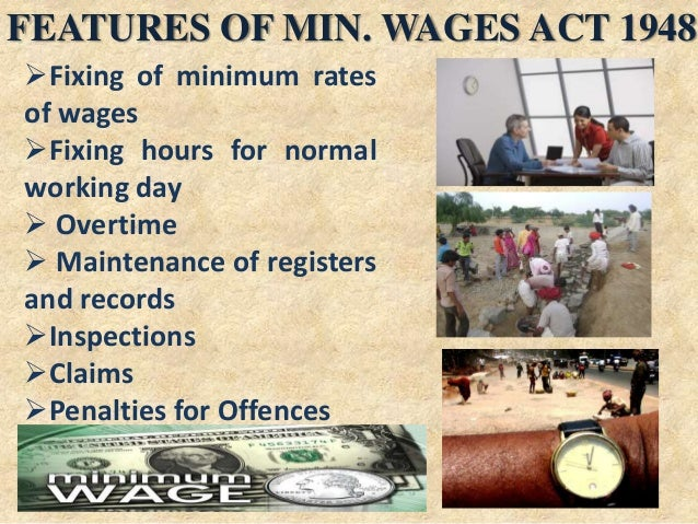 FEATURES OF MIN. WAGES ACT 1948 Fixing of minimum rates of wages Fixing hours for normal working day  Overtime  Mainte...