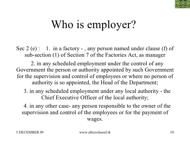 Who is employer?  Sec 2 (e) :  1.  in a factory - , any person named under clause (f) of sub-section (1) of Section 7 of t...