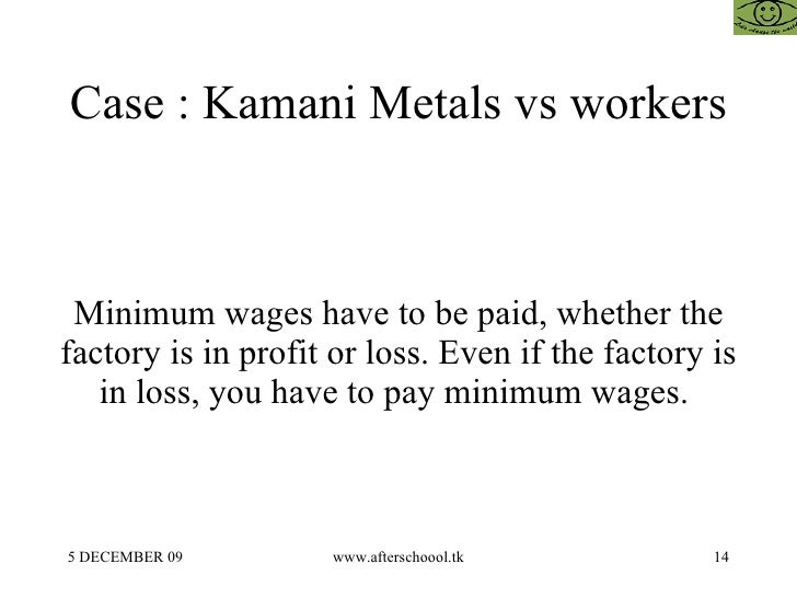 Case : Kamani Metals vs workers Minimum wages have to be paid, whether the factory is in profit or loss. Even if the facto...