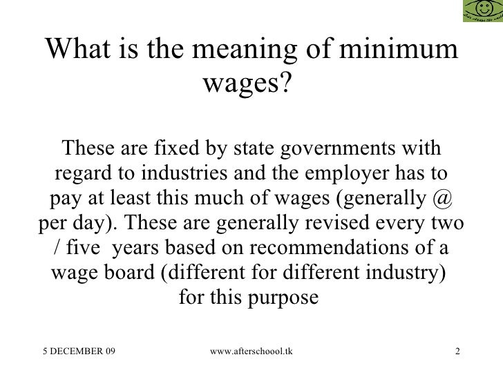 What is the meaning of minimum wages?  These are fixed by state governments with regard to industries and the employer has...