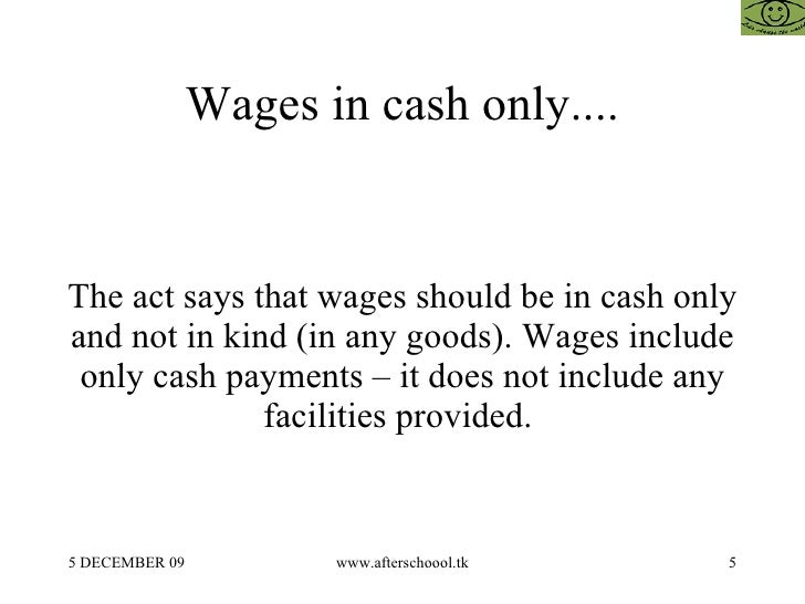 Wages in cash only.... The act says that wages should be in cash only and not in kind (in any goods). Wages include only c...