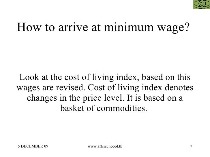 How to arrive at minimum wage?  Look at the cost of living index, based on this wages are revised. Cost of living index de...
