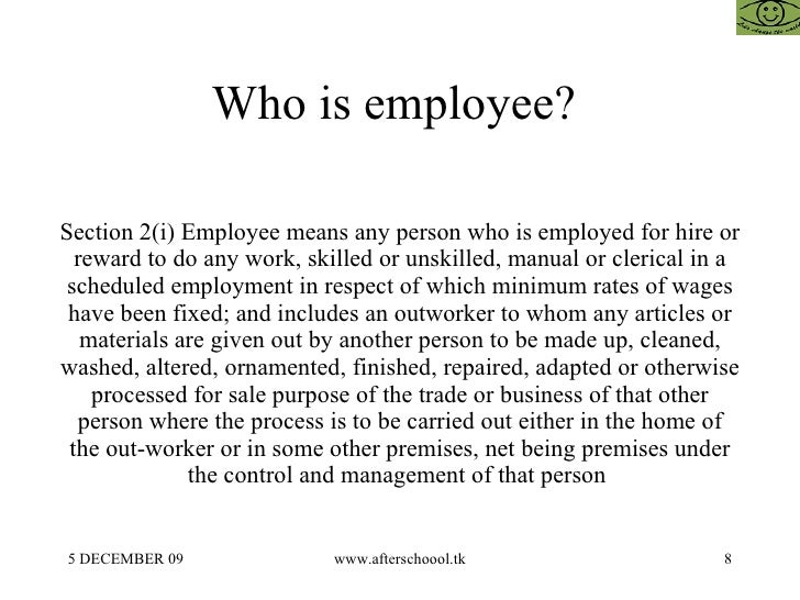 Who is employee?  Section 2(i) Employee means any person who is employed for hire or reward to do any work, skilled or uns...