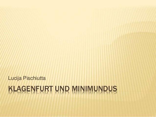 KLAGENFURT UND MINIMUNDUS Lucija Pischiutta