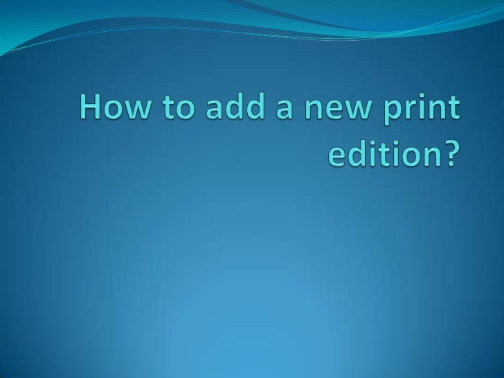 How to add a new print edition?<br />