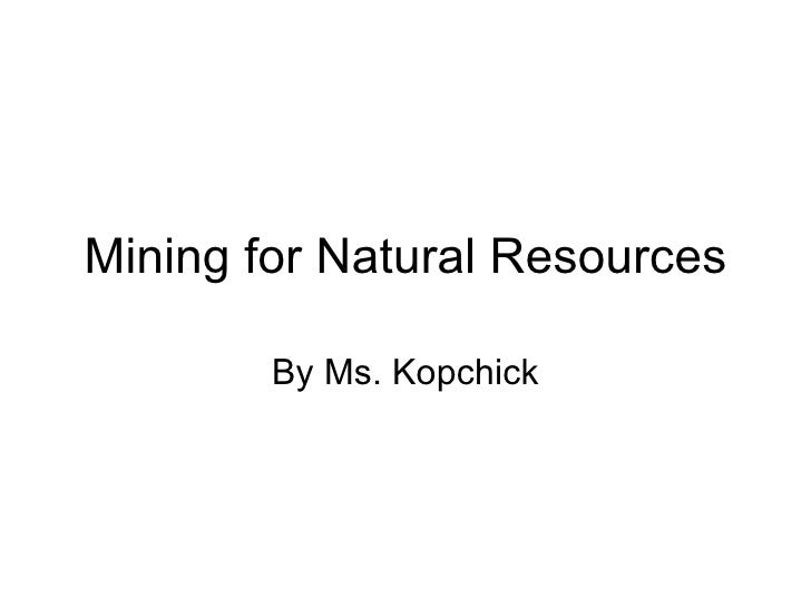 Mining for Natural Resources By Ms. Kopchick