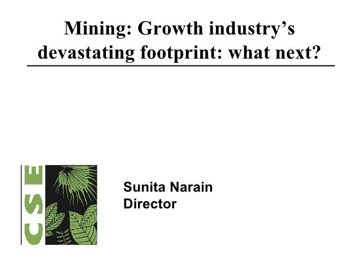 Mining: Growth industry's devastating footprint: what next? Sunita Narain Director
