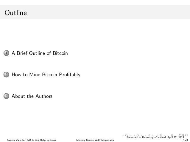 Outline 1 A Brief Outline of Bitcoin 2 How to Mine Bitcoin Profitably 3 About the Authors Sveinn Valfells, PhD & J´on Helgi...
