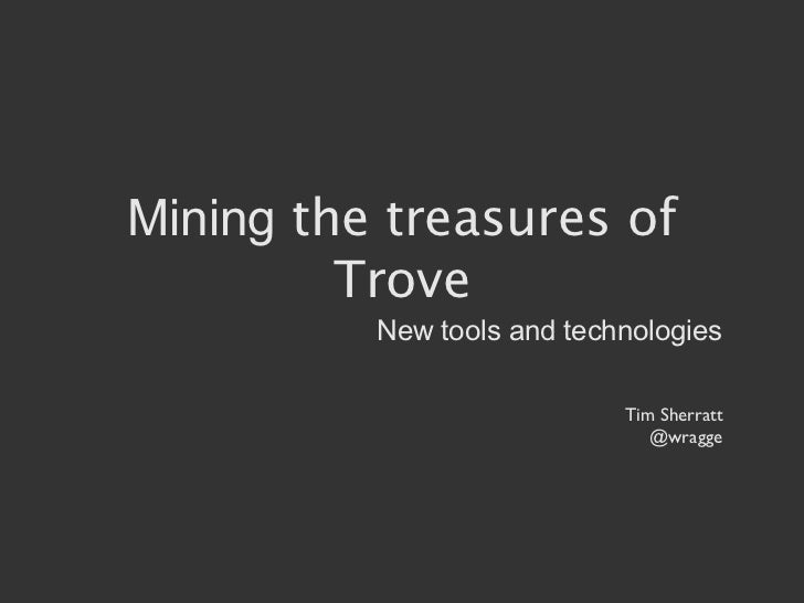 Mining the treasures of         Trove          New tools and technologies                            Tim Sherratt         ...