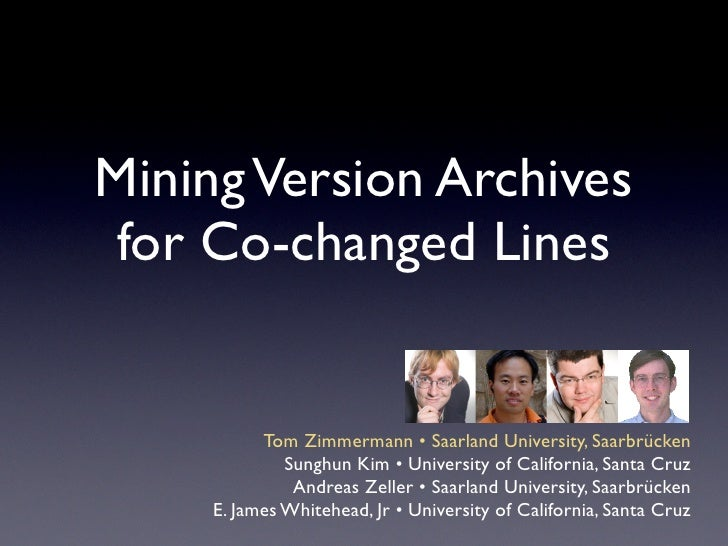 Mining Version Archives  for Co-changed Lines              Tom Zimmermann • Saarland University, Saarbrücken              ...
