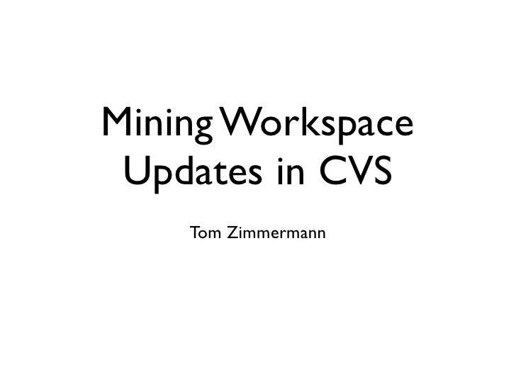 Mining Workspace  Updates in CVS     Tom Zimmermann