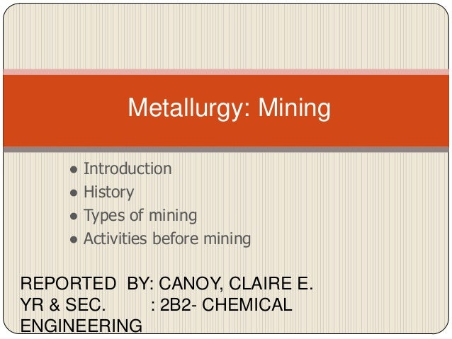 Metallurgy: Mining ● ● ● ●  Introduction History Types of mining Activities before mining  REPORTED BY: CANOY, CLAIRE E. Y...