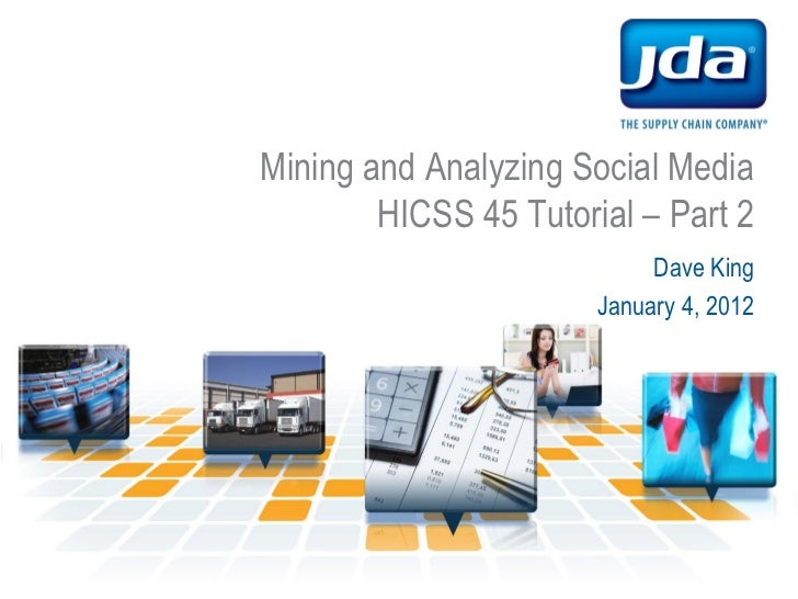 Mining and Analyzing Social Media        HICSS 45 Tutorial – Part 2                            Dave King                  ...