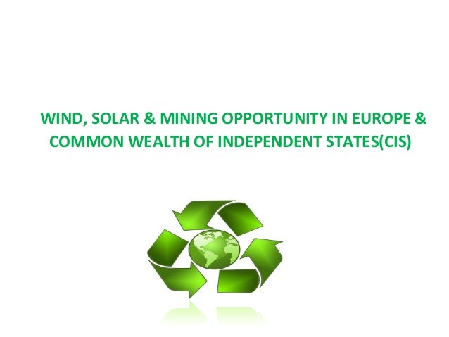 WIND, SOLAR & MINING OPPORTUNITY IN EUROPE &COMMON WEALTH OF INDEPENDENT STATES(CIS)