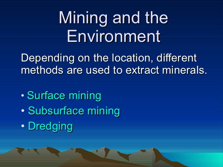 Mining and the Environment <ul><li>Depending on the location, different methods are used to extract minerals. </li></ul><u...
