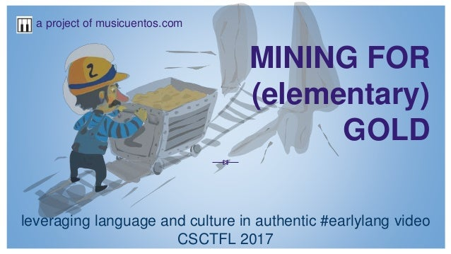 MINING FOR (elementary) GOLD leveraging language and culture in authentic #earlylang video CSCTFL 2017 a project of musicu...