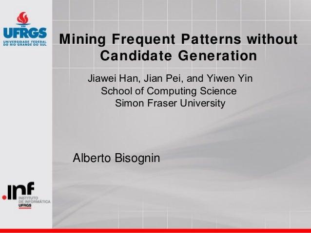 Mining Frequent Patterns without Candidate Generation Alberto Bisognin Jiawei Han, Jian Pei, and Yiwen Yin School of Compu...