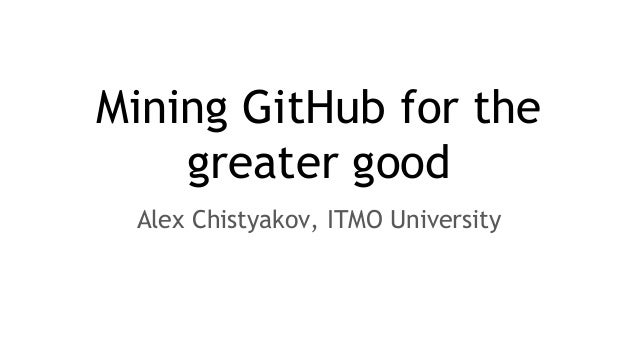 Mining GitHub for the greater good Alex Chistyakov, ITMO University