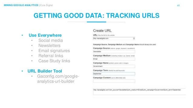 41MINING GOOGLE ANALYTICS | Ezra Digital GETTING GOOD DATA: TRACKING URLS • Use Everywhere • Social media • Newsletters • ...